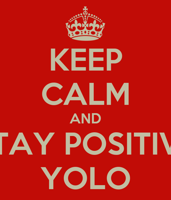 KEEP CALM AND STAY POSITIVE YOLO