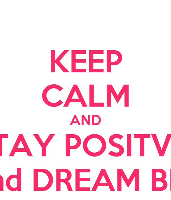 KEEP CALM AND STAY POSITVE  and DREAM BIG
