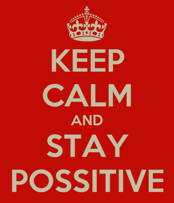 KEEP CALM AND STAY POSSITIVE