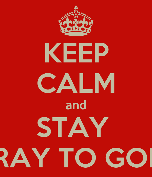 KEEP CALM and STAY  PRAY TO GOD