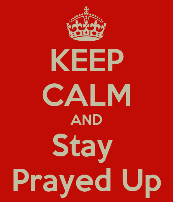 KEEP CALM AND Stay  Prayed Up
