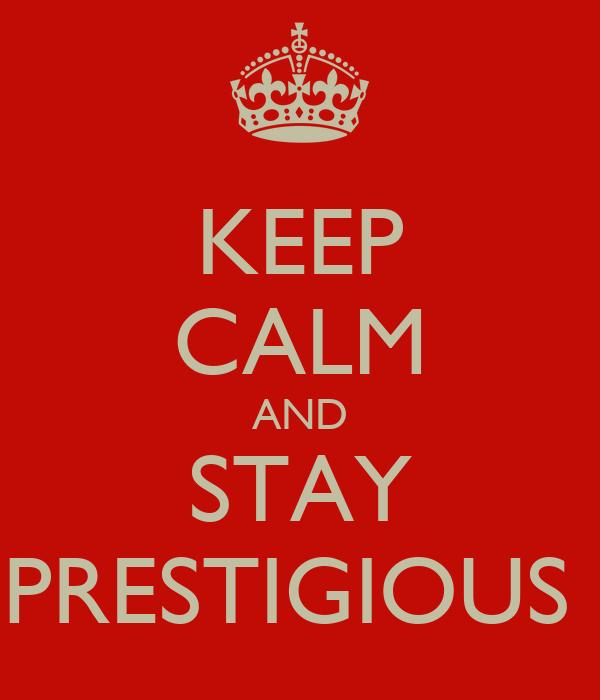 KEEP CALM AND STAY PRESTIGIOUS