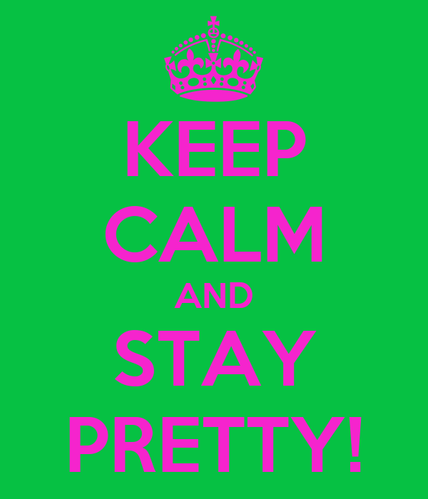KEEP CALM AND STAY PRETTY!