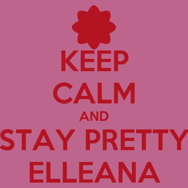 KEEP CALM AND STAY PRETTY ELLEANA