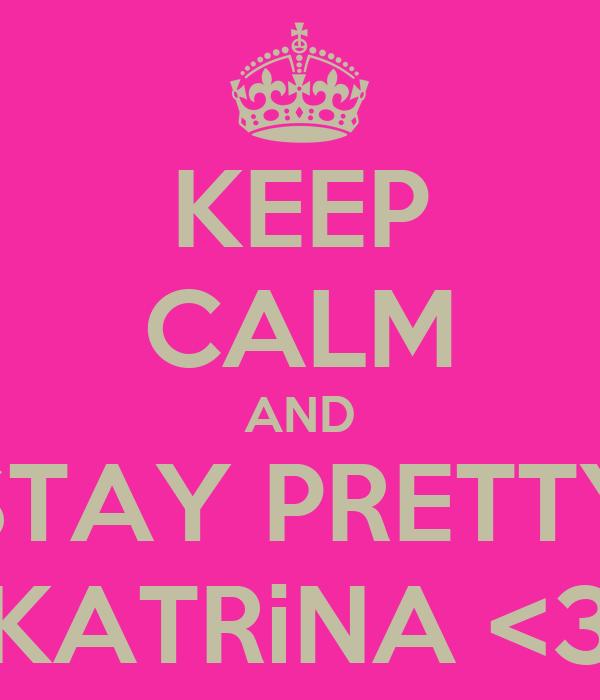 KEEP CALM AND STAY PRETTY KATRiNA <3
