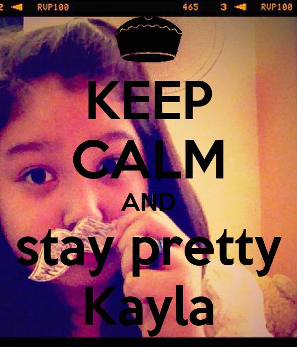 KEEP CALM AND stay pretty Kayla