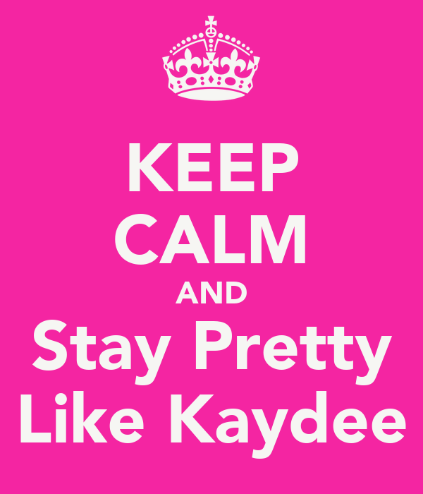 KEEP CALM AND Stay Pretty Like Kaydee