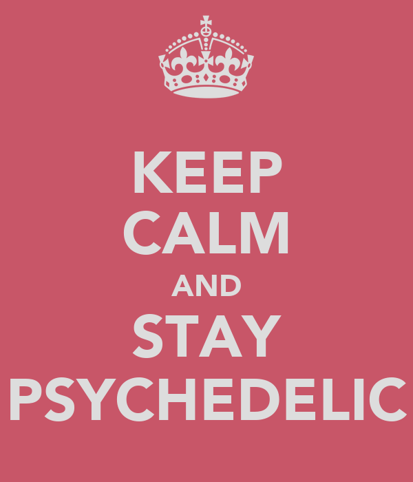 KEEP CALM AND STAY PSYCHEDELIC