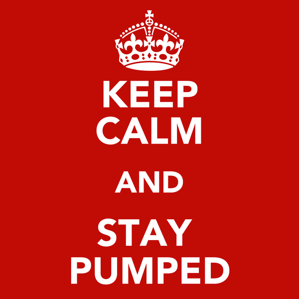KEEP CALM AND STAY  PUMPED