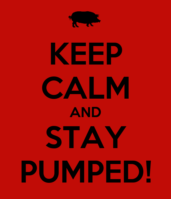 KEEP CALM AND STAY PUMPED!