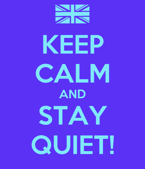 KEEP CALM AND STAY QUIET!