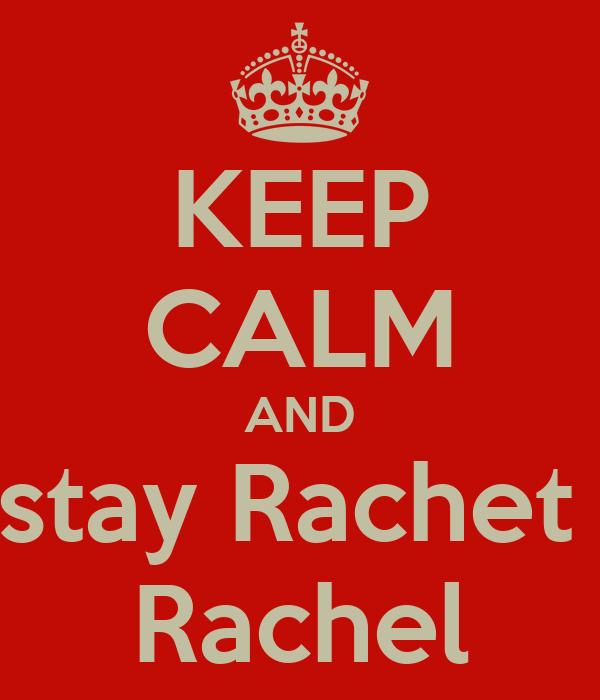 KEEP CALM AND stay Rachet  Rachel