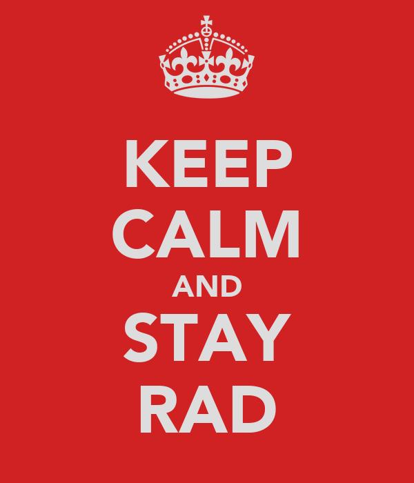 KEEP CALM AND STAY RAD