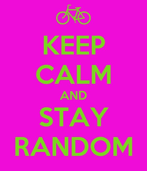 KEEP CALM AND STAY RANDOM