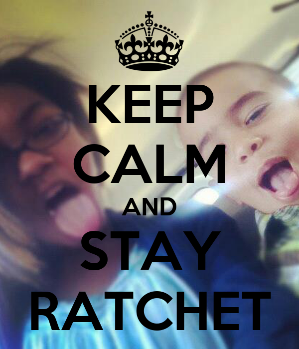 KEEP CALM AND STAY RATCHET
