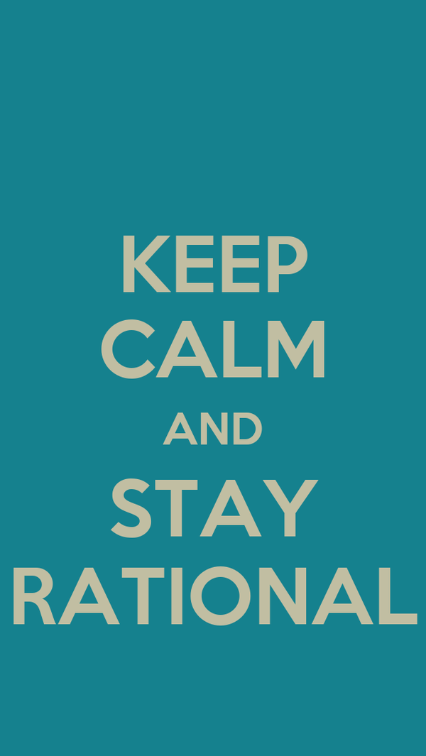 KEEP CALM AND STAY RATIONAL