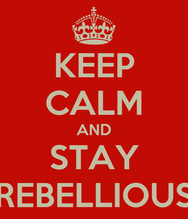 KEEP CALM AND STAY REBELLIOUS