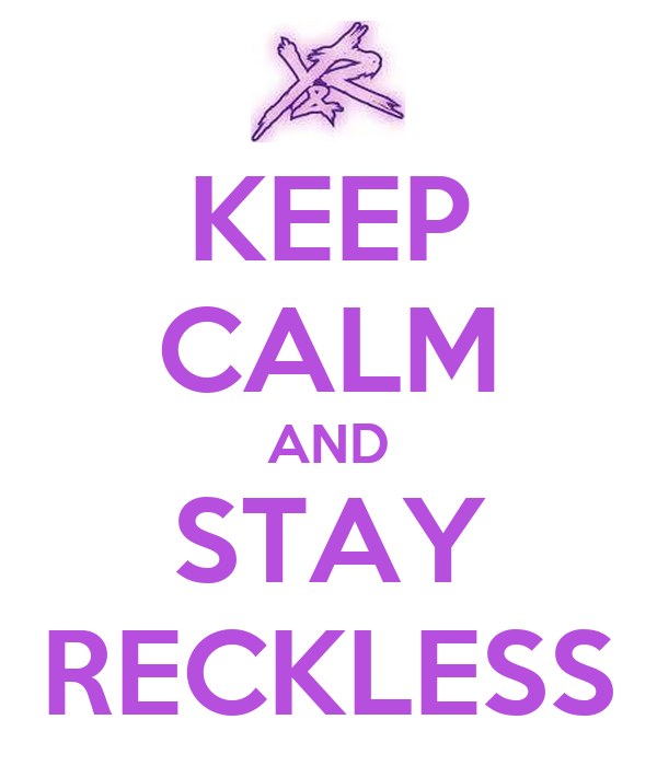KEEP CALM AND STAY RECKLESS