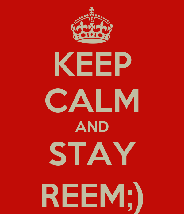 KEEP CALM AND STAY REEM;)