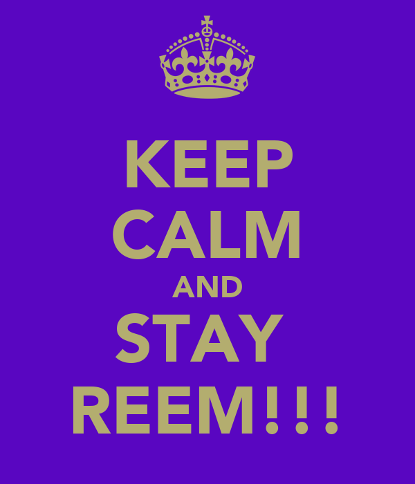 KEEP CALM AND STAY  REEM!!!