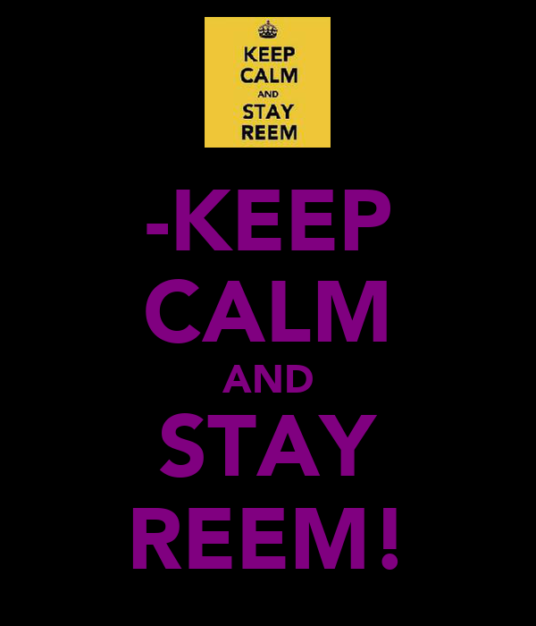-KEEP CALM AND STAY REEM!