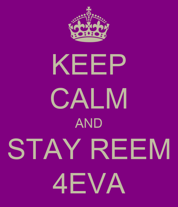 KEEP CALM AND STAY REEM 4EVA