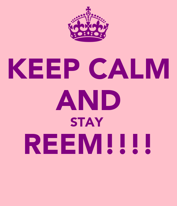KEEP CALM AND STAY  REEM!!!! ♥ ♥ ♥