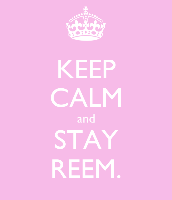 KEEP CALM and STAY REEM.