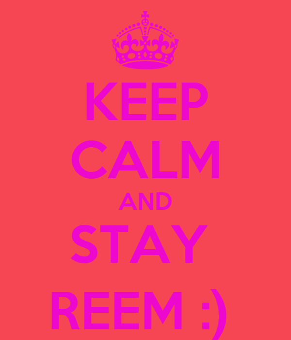 KEEP CALM AND STAY  REEM :)