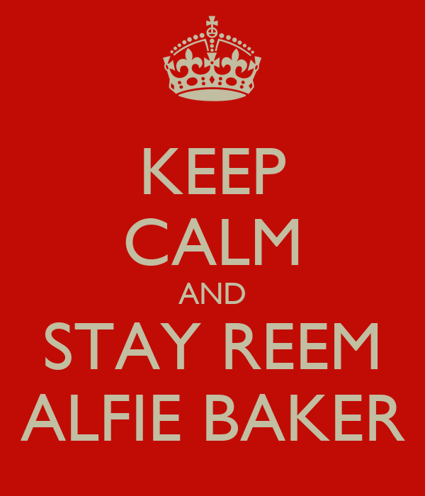 KEEP CALM AND STAY REEM ALFIE BAKER