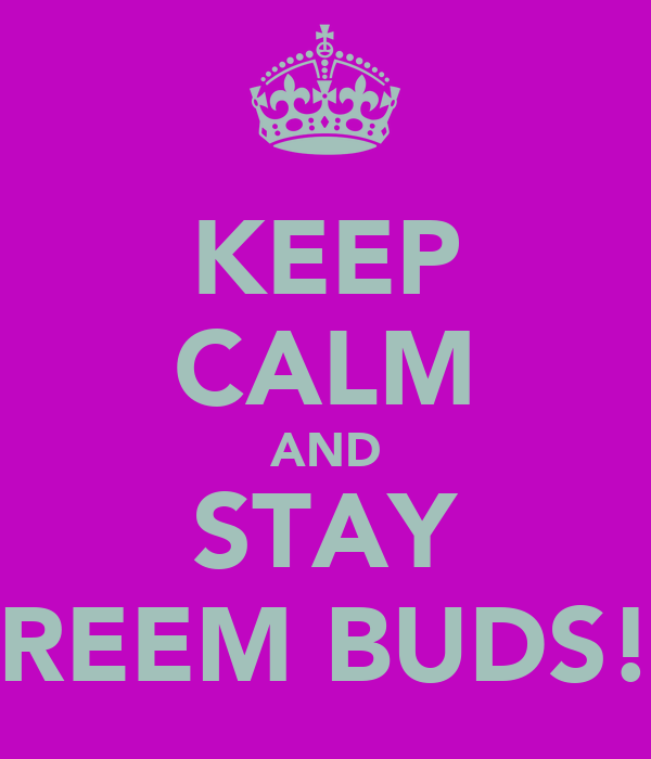 KEEP CALM AND STAY REEM BUDS!