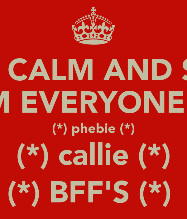 KEEP CALM AND STAY  REEM EVERYONE !!!!! (*) phebie (*) (*) callie (*) (*) BFF'S (*)