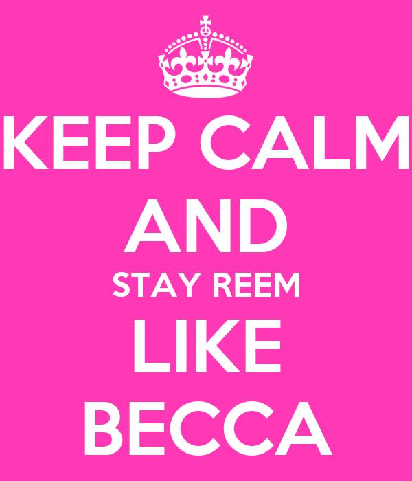 KEEP CALM AND STAY REEM LIKE BECCA