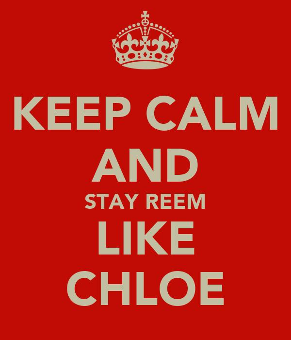 KEEP CALM AND STAY REEM LIKE CHLOE
