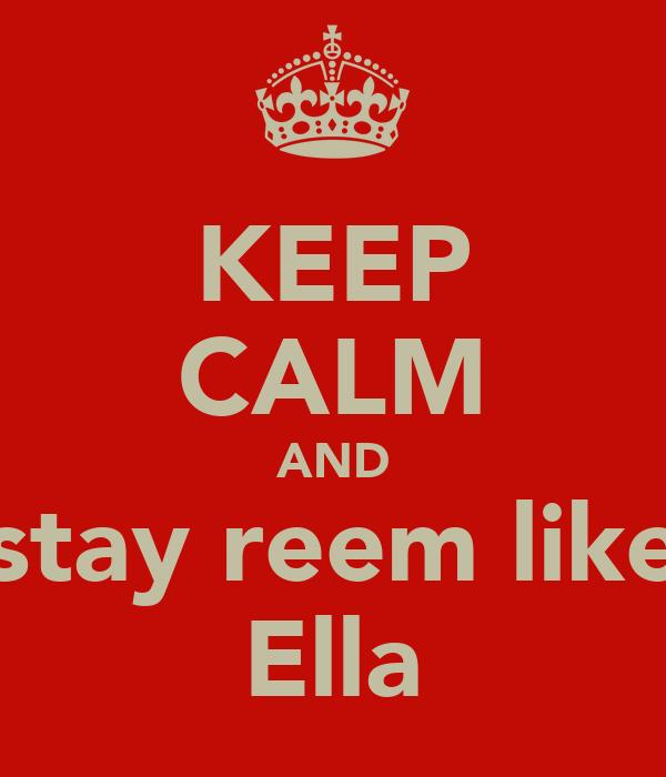 KEEP CALM AND stay reem like Ella