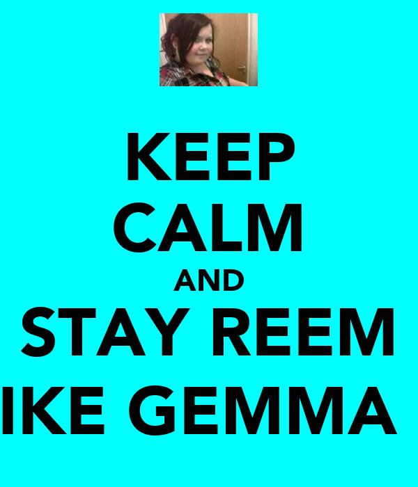 KEEP CALM AND STAY REEM LIKE GEMMA :)