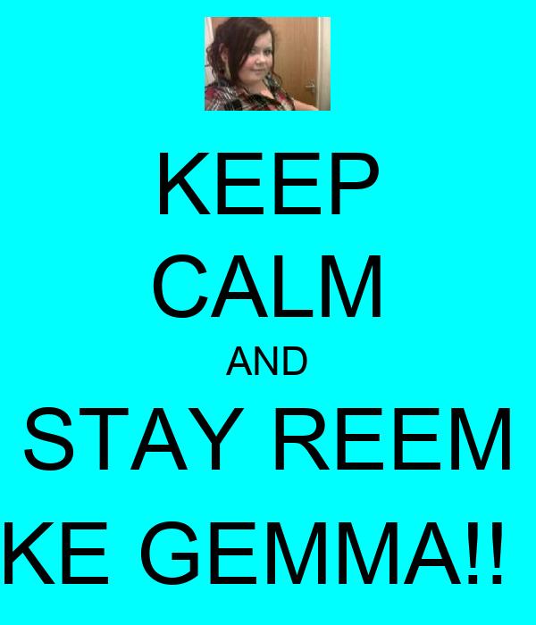 KEEP CALM AND STAY REEM LIKE GEMMA!! :)