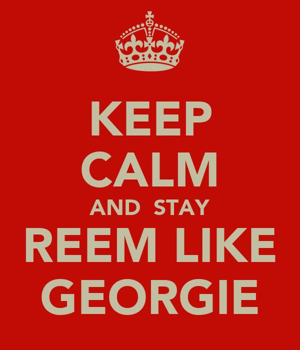 KEEP CALM AND  STAY REEM LIKE GEORGIE