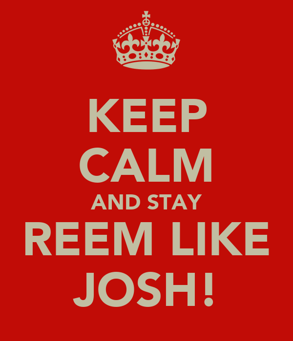 KEEP CALM AND STAY REEM LIKE JOSH!