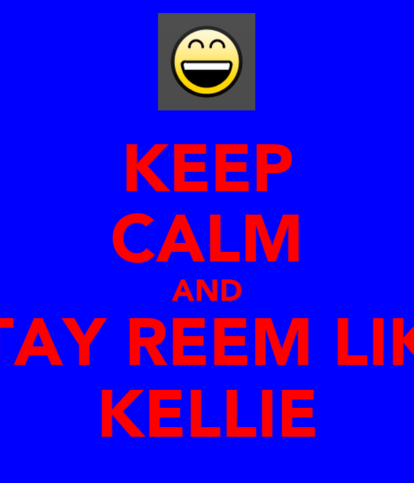 KEEP CALM AND STAY REEM LIKE KELLIE
