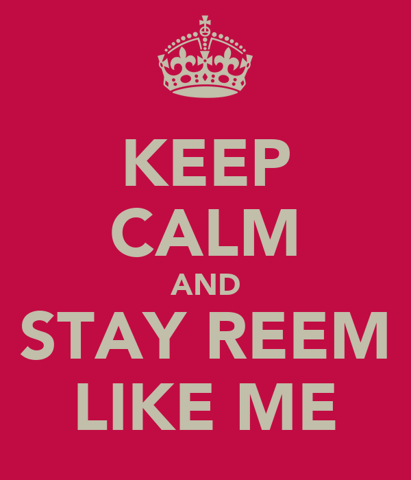 KEEP CALM AND STAY REEM LIKE ME
