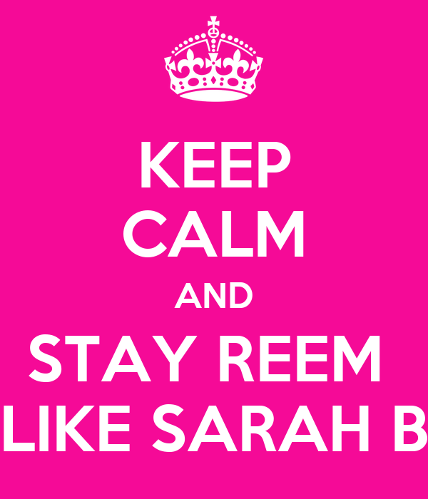 KEEP CALM AND STAY REEM  LIKE SARAH B