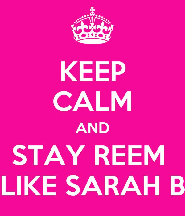 KEEP CALM AND STAY REEM  LIKE SARAH B