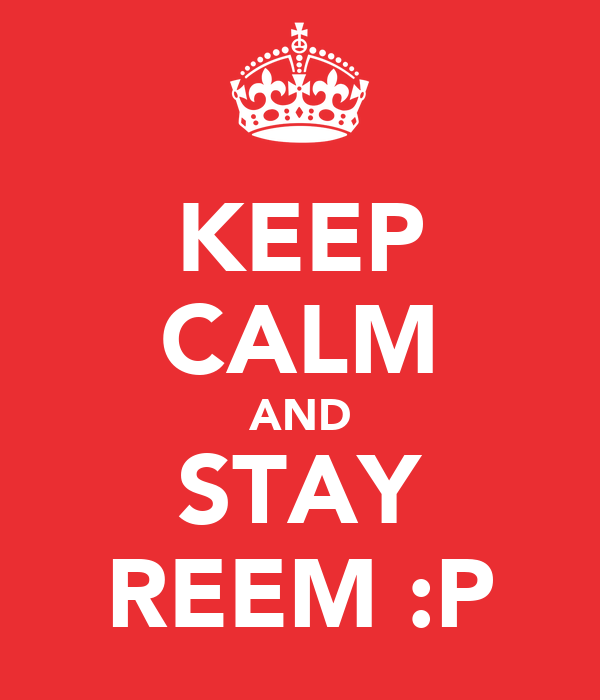 KEEP CALM AND STAY REEM :P