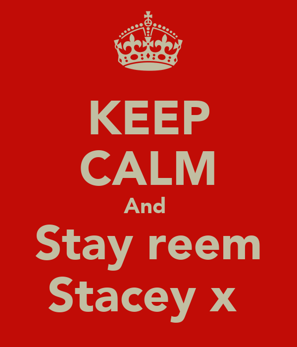 KEEP CALM And  Stay reem Stacey x