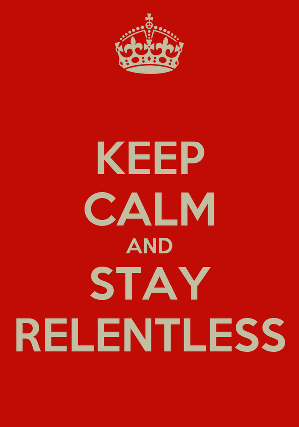 KEEP CALM AND STAY RELENTLESS