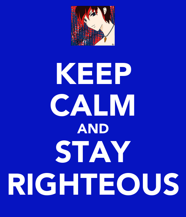 KEEP CALM AND STAY RIGHTEOUS
