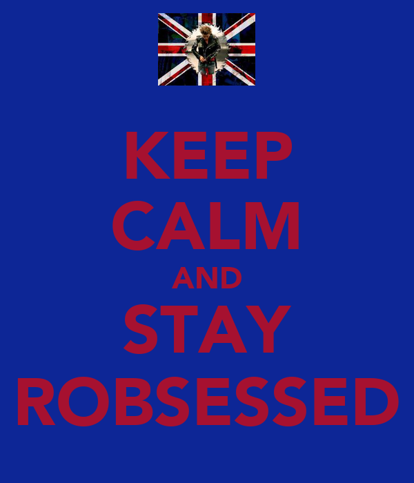 KEEP CALM AND STAY ROBSESSED