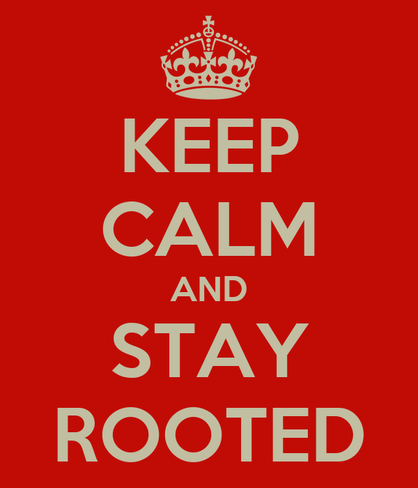 KEEP CALM AND STAY ROOTED
