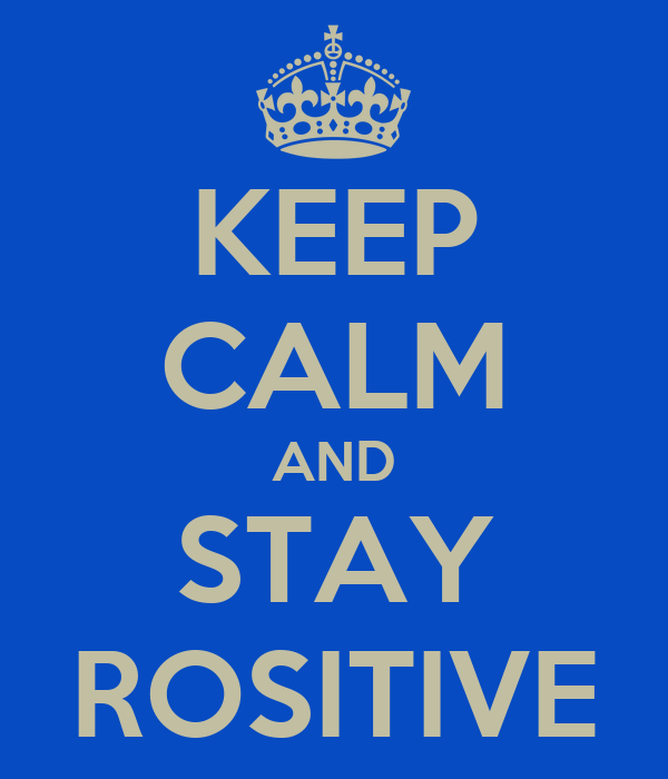 KEEP CALM AND STAY ROSITIVE